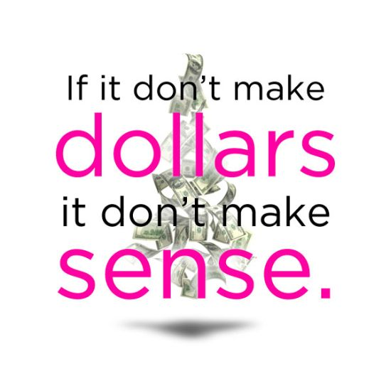If it does not make Dollars, It does not make Sense